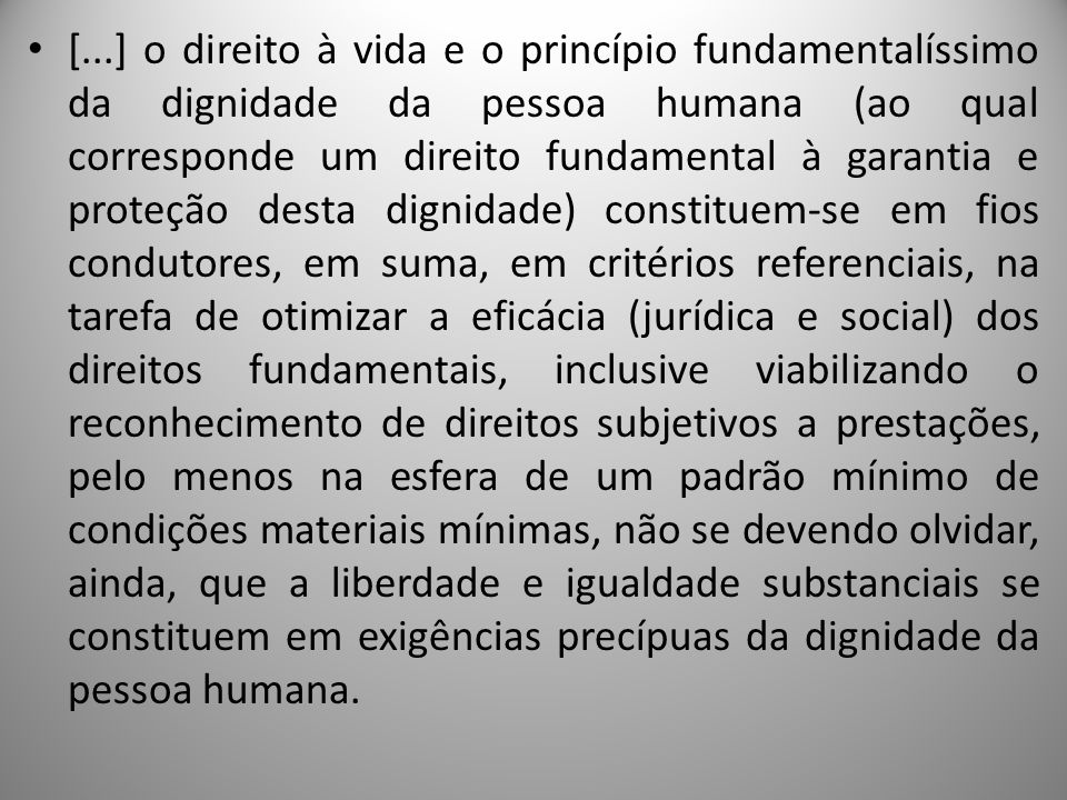 [...] o direito à vida e o princípio fundamentalíssimo da dignidade da pessoa humana (ao qual corresponde um direito fundamental à garantia e proteção desta dignidade) constituem-se em fios condutores, em suma, em critérios referenciais, na tarefa de otimizar a eficácia (jurídica e social) dos direitos fundamentais, inclusive viabilizando o reconhecimento de direitos subjetivos a prestações, pelo menos na esfera de um padrão mínimo de condições materiais mínimas, não se devendo olvidar, ainda, que a liberdade e igualdade substanciais se constituem em exigências precípuas da dignidade da pessoa humana.